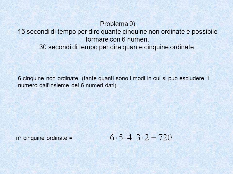 Problema 9) 15 secondi di tempo per dire quante cinquine non ordinate è possibile formare con 6 numeri. 30 secondi di tempo per dire quante cinquine ordinate.