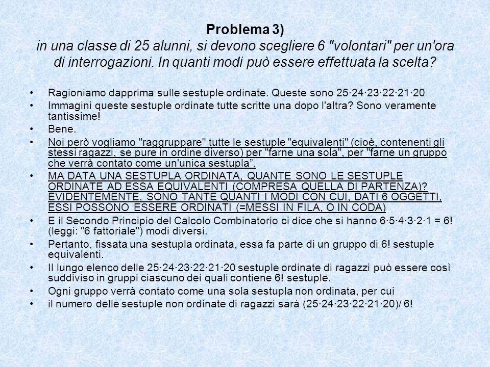 Problema 3) in una classe di 25 alunni, si devono scegliere 6 volontari per un ora di interrogazioni. In quanti modi può essere effettuata la scelta