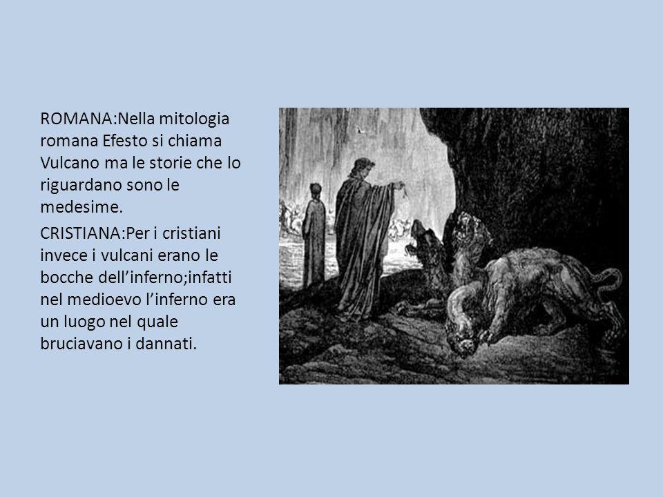 ROMANA:Nella mitologia romana Efesto si chiama Vulcano ma le storie che lo riguardano sono le medesime.