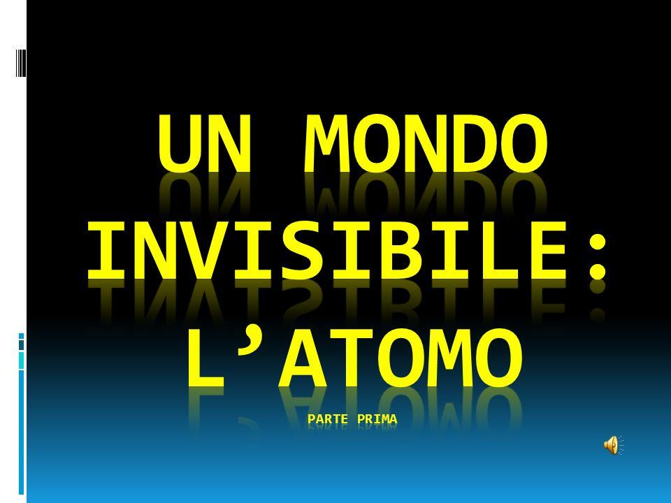 Un mondo invisibile: l'atomo PARTE PRIMA