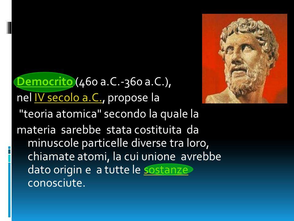 Democrito (460 a.C.-360 a.C.), nel IV secolo a.C., propose la. teoria atomica secondo la quale la.