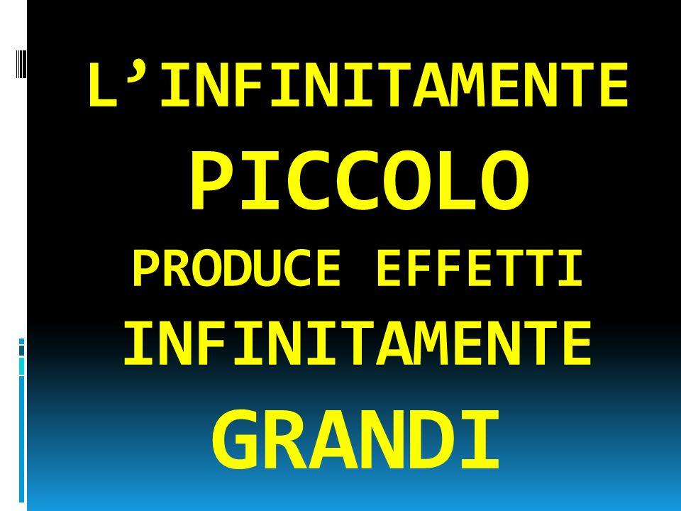 L'INFINITAMENTE PICCOLO PRODUCE EFFETTI INFINITAMENTE GRANDI