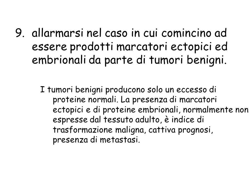 allarmarsi nel caso in cui comincino ad essere prodotti marcatori ectopici ed embrionali da parte di tumori benigni.