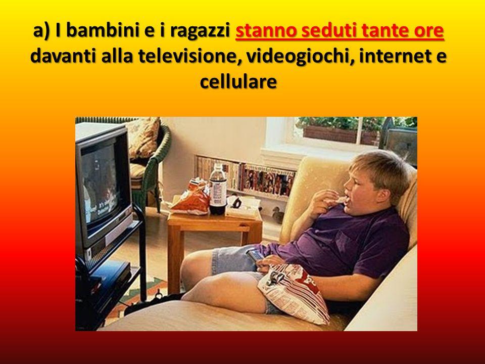 a) I bambini e i ragazzi stanno seduti tante ore davanti alla televisione, videogiochi, internet e cellulare