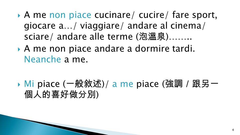 A me non piace cucinare/ cucire/ fare sport, giocare a…/ viaggiare/ andare al cinema/ sciare/ andare alle terme (泡溫泉)……..