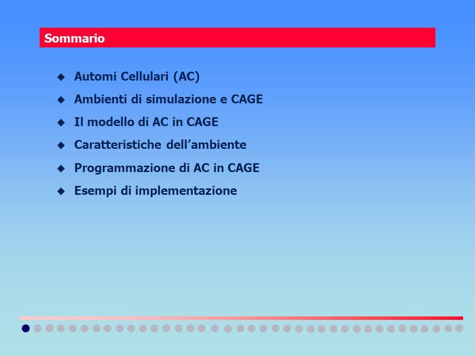 Sommario Automi Cellulari (AC) Ambienti di simulazione e CAGE. Il modello di AC in CAGE. Caratteristiche dell'ambiente.
