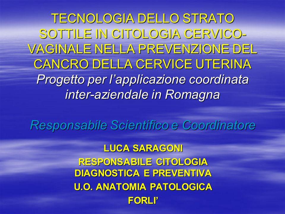 TECNOLOGIA DELLO STRATO SOTTILE IN CITOLOGIA CERVICO-VAGINALE NELLA PREVENZIONE DEL CANCRO DELLA CERVICE UTERINA Progetto per l'applicazione coordinata inter-aziendale in Romagna Responsabile Scientifico e Coordinatore