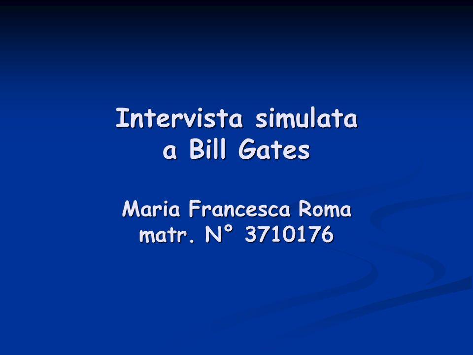 Intervista simulata a Bill Gates Maria Francesca Roma matr. N° 3710176