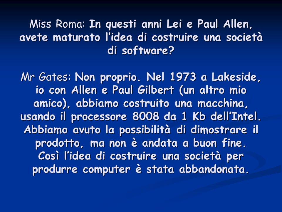 Miss Roma: In questi anni Lei e Paul Allen, avete maturato l'idea di costruire una società di software.