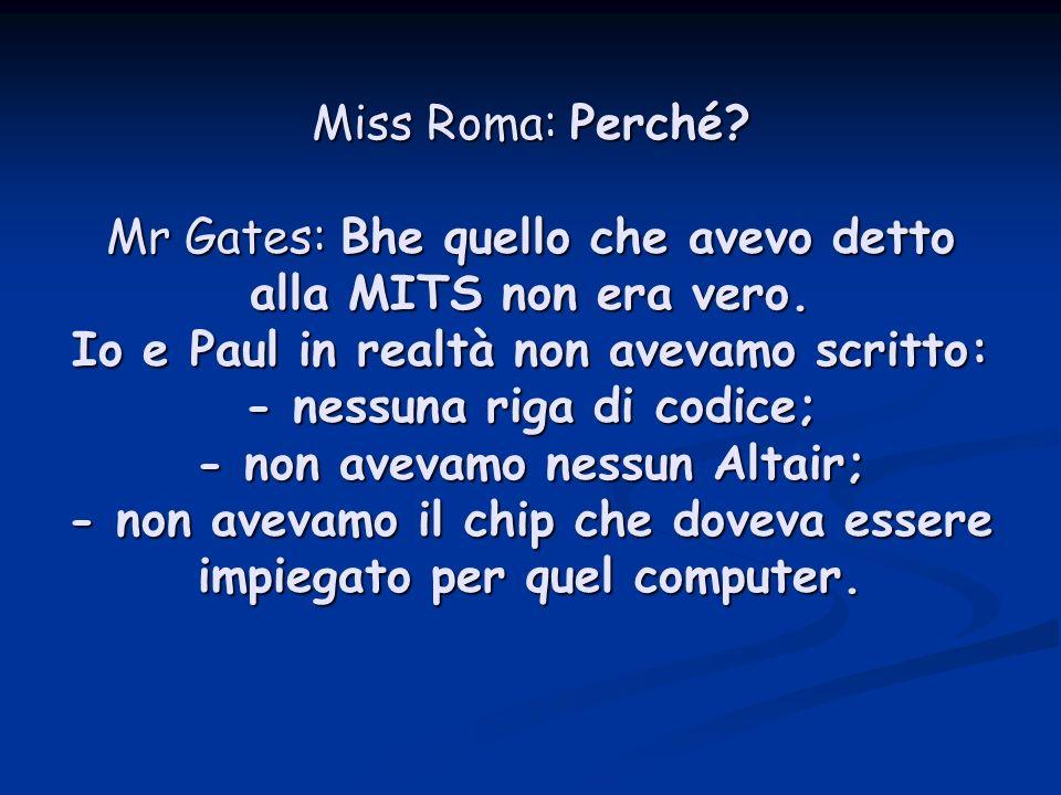 Miss Roma: Perché. Mr Gates: Bhe quello che avevo detto alla MITS non era vero.