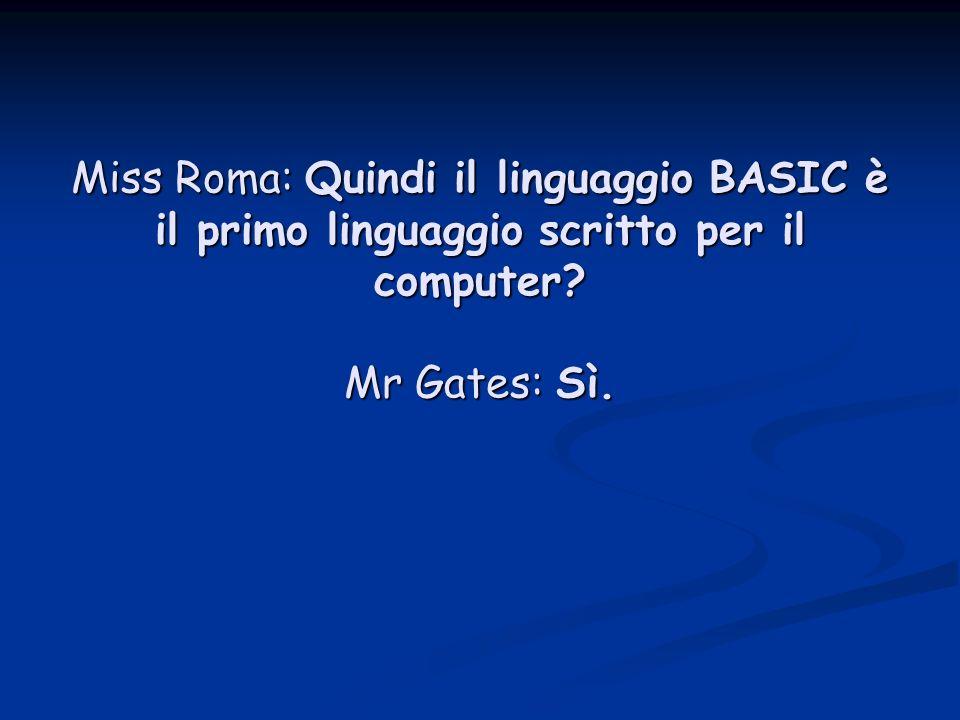 Miss Roma: Quindi il linguaggio BASIC è il primo linguaggio scritto per il computer Mr Gates: Sì.