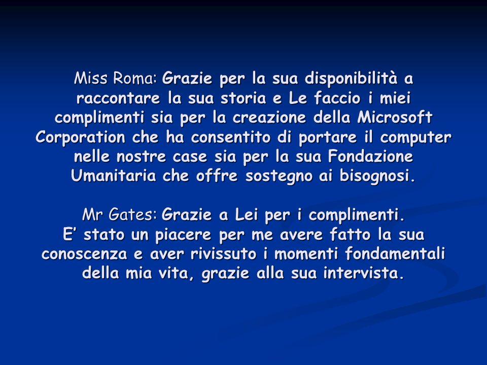 Miss Roma: Grazie per la sua disponibilità a raccontare la sua storia e Le faccio i miei complimenti sia per la creazione della Microsoft Corporation che ha consentito di portare il computer nelle nostre case sia per la sua Fondazione Umanitaria che offre sostegno ai bisognosi.