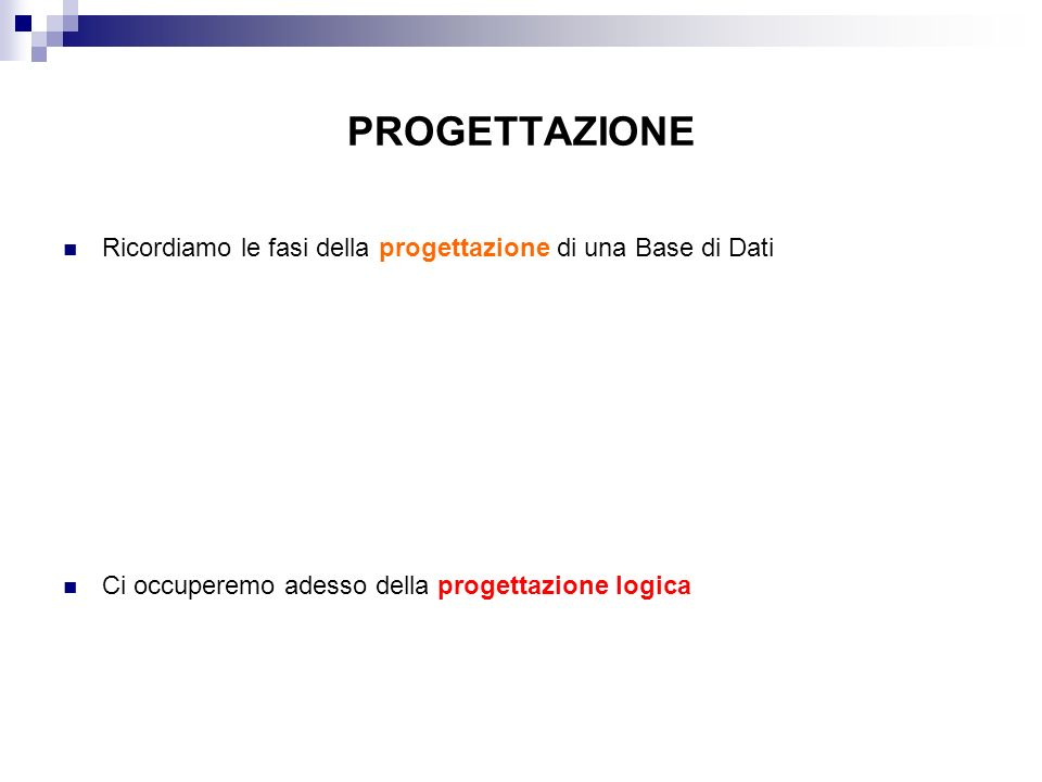 PROGETTAZIONE Ricordiamo le fasi della progettazione di una Base di Dati. Ci occuperemo adesso della progettazione logica.