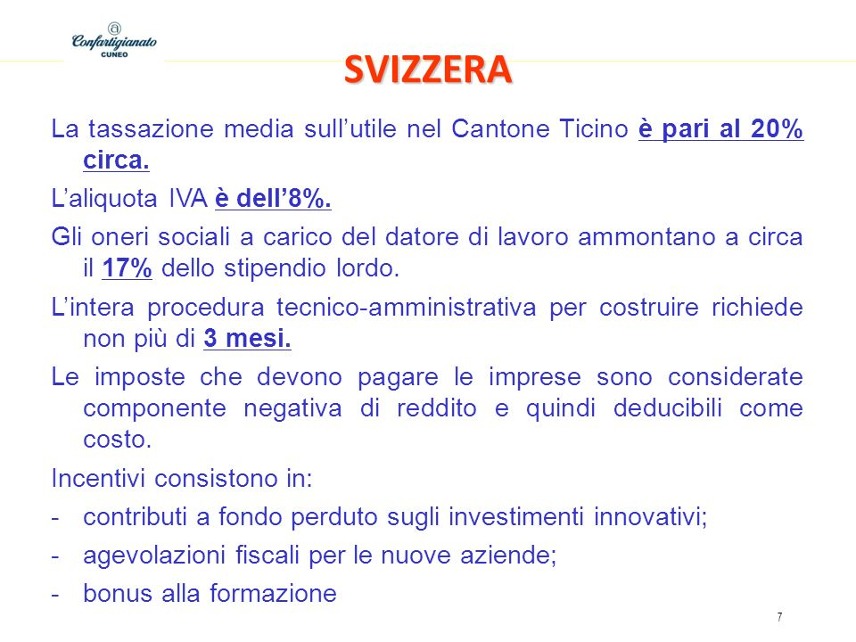 SVIZZERA La tassazione media sull'utile nel Cantone Ticino è pari al 20% circa. L'aliquota IVA è dell'8%.