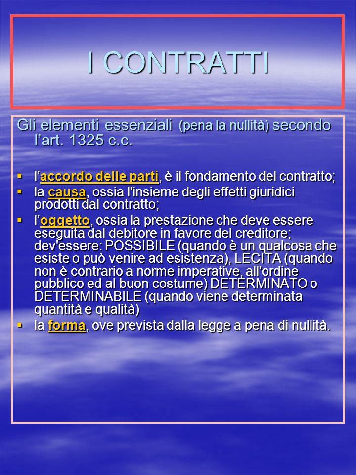 I CONTRATTI Gli elementi essenziali (pena la nullità) secondo l'art. 1325 c.c. l'accordo delle parti, è il fondamento del contratto;