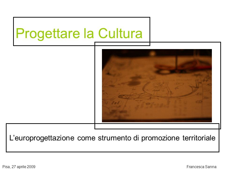 Progettare la Cultura L'europrogettazione come strumento di promozione territoriale. Pisa, 27 aprile 2009.