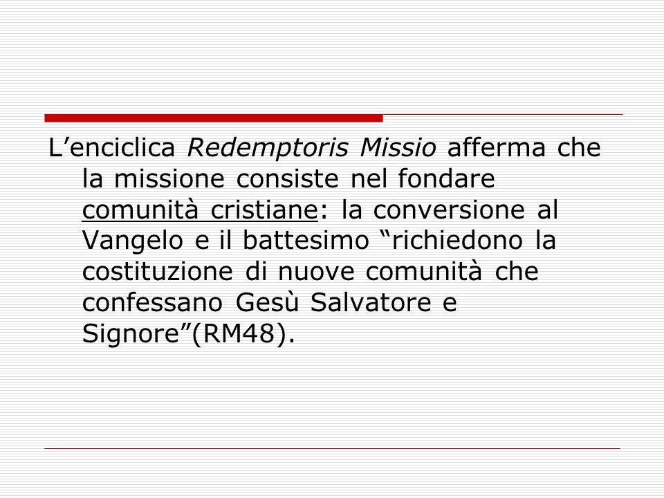 L'enciclica Redemptoris Missio afferma che la missione consiste nel fondare comunità cristiane: la conversione al Vangelo e il battesimo richiedono la costituzione di nuove comunità che confessano Gesù Salvatore e Signore (RM48).