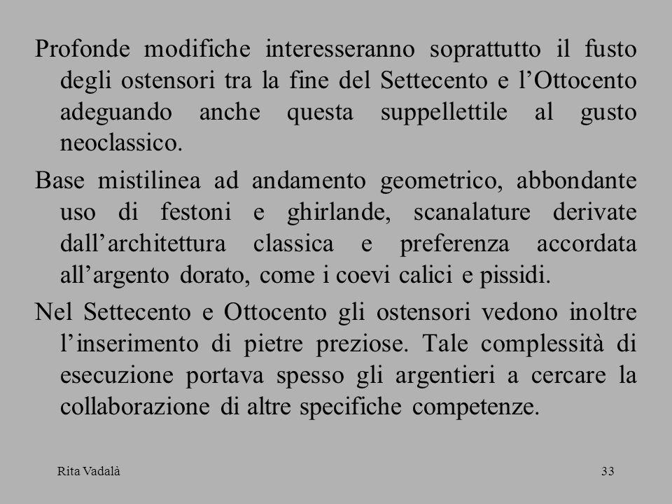 Profonde modifiche interesseranno soprattutto il fusto degli ostensori tra la fine del Settecento e l'Ottocento adeguando anche questa suppellettile al gusto neoclassico.