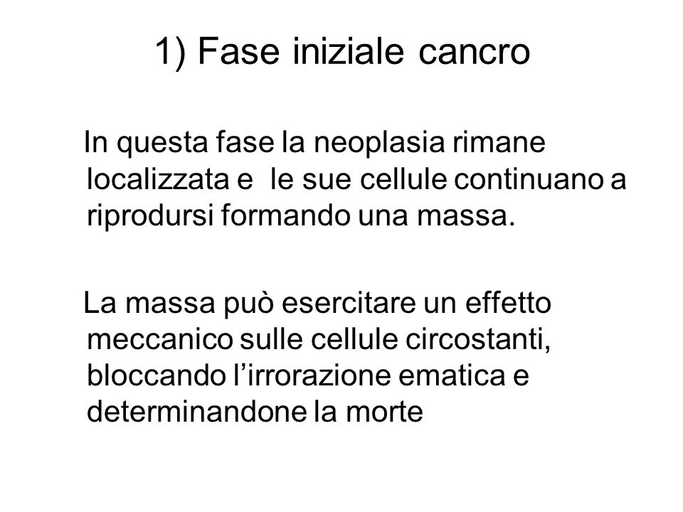 1) Fase iniziale cancroIn questa fase la neoplasia rimane localizzata e le sue cellule continuano a riprodursi formando una massa.
