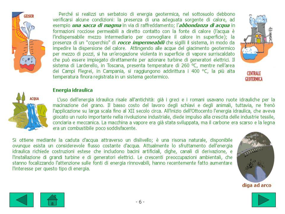 Perché si realizzi un serbatoio di energia geotermica, nel sottosuolo debbono verificarsi alcune condizioni: la presenza di una adeguata sorgente di calore, ad esempio una sacca di magma in via di raffreddamento; l'abbondanza di acqua in formazioni rocciose permeabili a diretto contatto con la fonte di calore (l'acqua è l'indispensabile mezzo intermediario per convogliare il calore in superficie); la presenza di un coperchio di rocce impermeabili che sigilli il sistema, in modo da impedire la dispersione del calore. Attingendo alle acque del giacimento geotermico per mezzo di pozzi, si ha un'erogazione violenta in superficie di vapore surriscaldato che può essere impiegato direttamente per azionare turbine di generatori elettrici. Il sistema di Larderello, in Toscana, presenta temperature di 260 °C, mentre nell'area dei Campi Flegrei, in Campania, si raggiungono addirittura i 400 °C, la più alta temperatura finora registrata in un sistema geotermico.