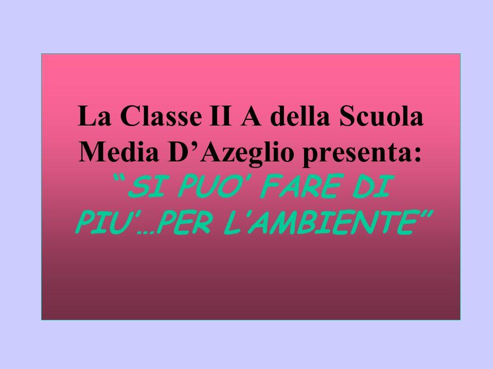 La Classe II A della Scuola Media D'Azeglio presenta: SI PUO' FARE DI PIU'…PER L'AMBIENTE
