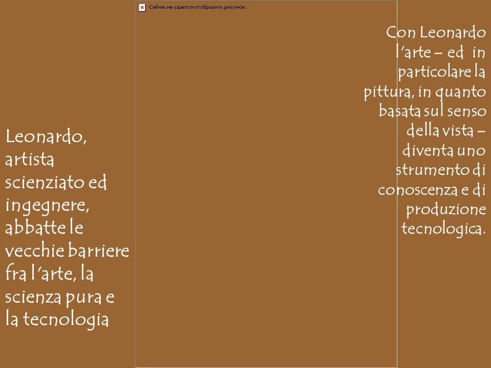 Con Leonardo l arte – ed in particolare la pittura, in quanto basata sul senso della vista – diventa uno strumento di conoscenza e di produzione tecnologica.