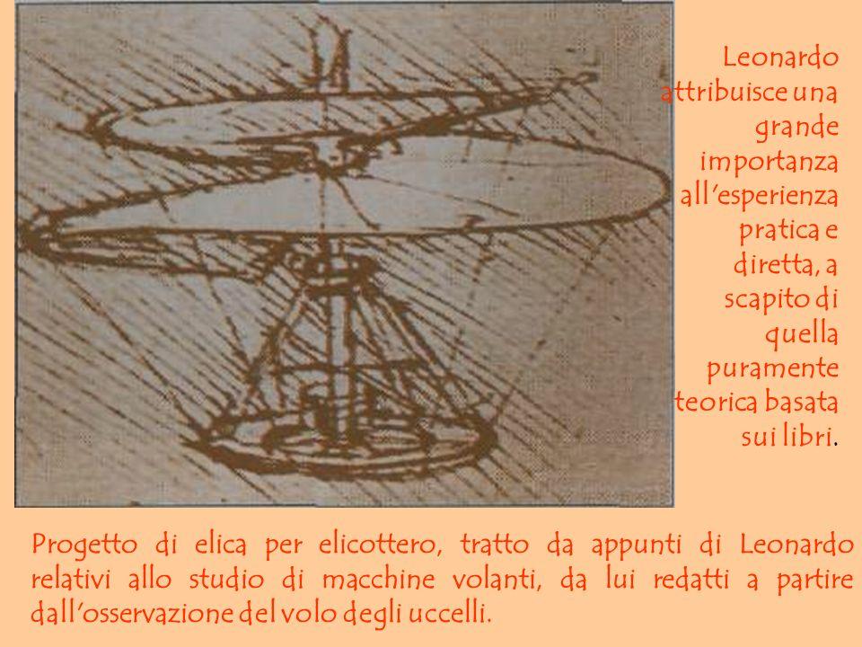 Leonardo attribuisce una grande importanza all esperienza pratica e diretta, a scapito di quella puramente teorica basata sui libri.