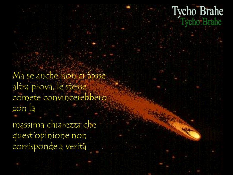 Tycho Brahe Ma se anche non ci fosse altra prova, le stesse comete convincerebbero con la.