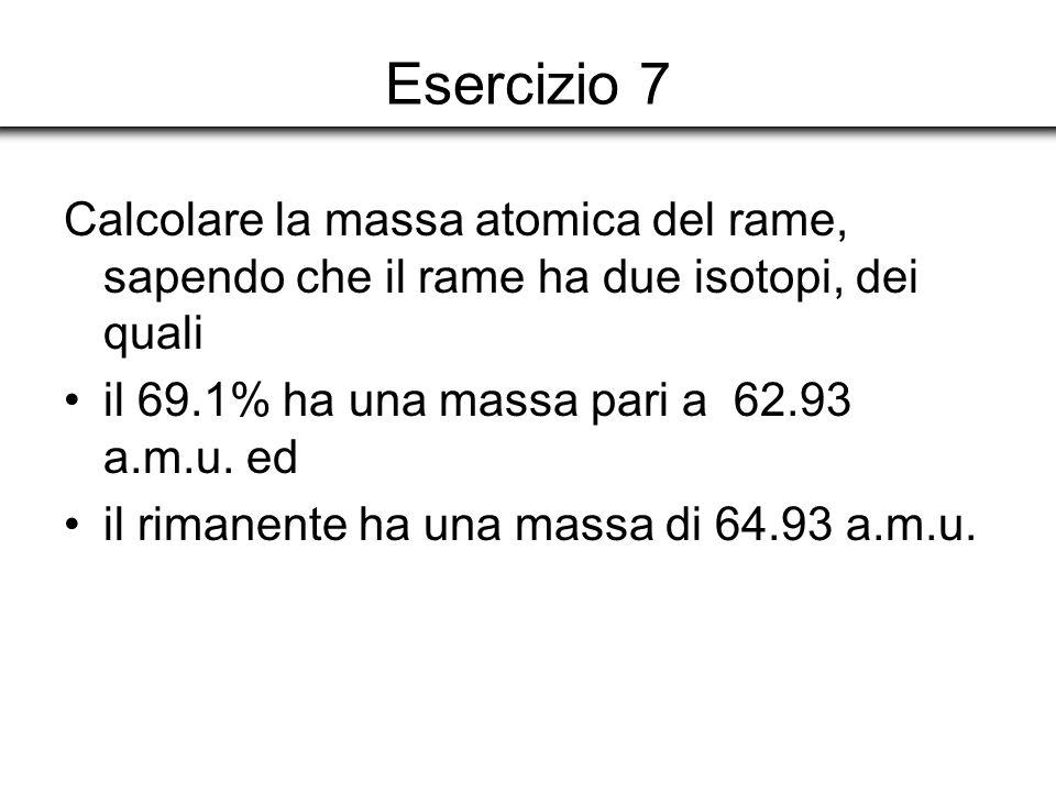 Esercizio 7 Calcolare la massa atomica del rame, sapendo che il rame ha due isotopi, dei quali. il 69.1% ha una massa pari a 62.93 a.m.u. ed.