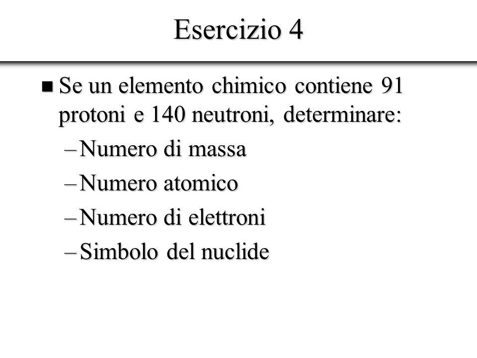Esercizio 4 Se un elemento chimico contiene 91 protoni e 140 neutroni, determinare: Numero di massa.