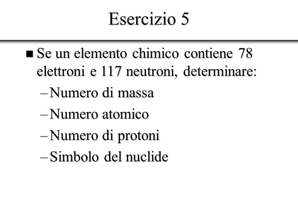 Esercizio 5 Se un elemento chimico contiene 78 elettroni e 117 neutroni, determinare: Numero di massa.