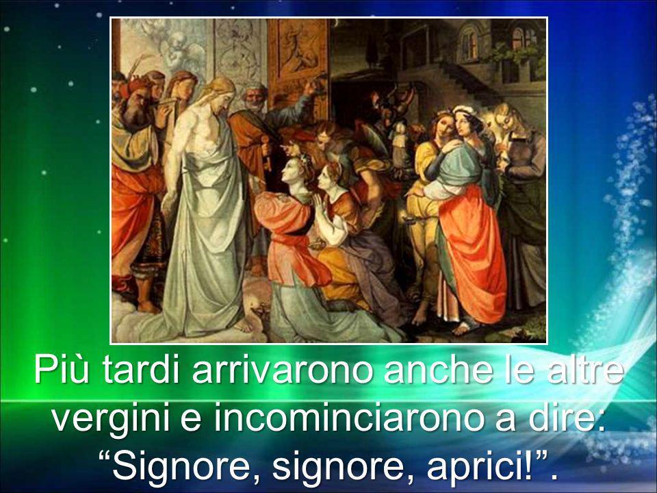 Più tardi arrivarono anche le altre vergini e incominciarono a dire: Signore, signore, aprici! .