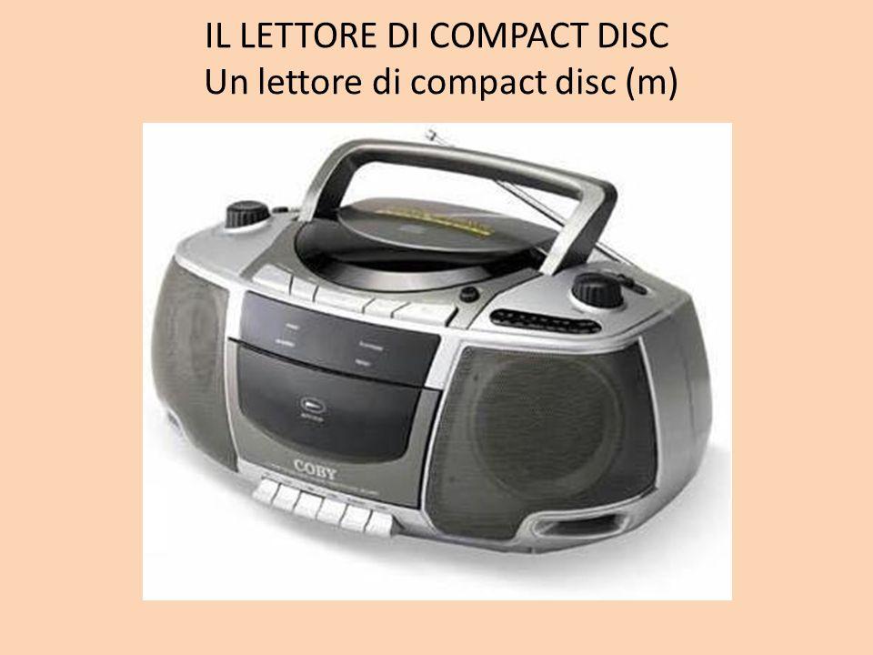 IL LETTORE DI COMPACT DISC Un lettore di compact disc (m)