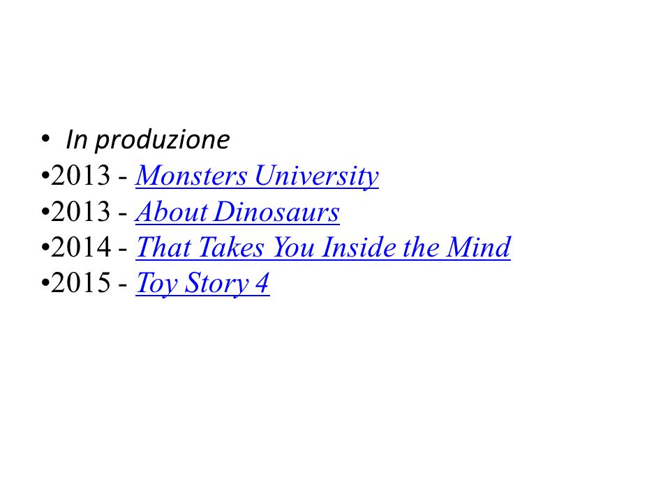 In produzione 2013 - Monsters University. 2013 - About Dinosaurs. 2014 - That Takes You Inside the Mind.