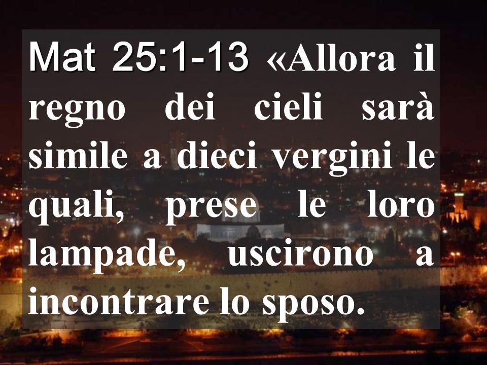 Mat 25:1-13 «Allora il regno dei cieli sarà simile a dieci vergini le quali, prese le loro lampade, uscirono a incontrare lo sposo.