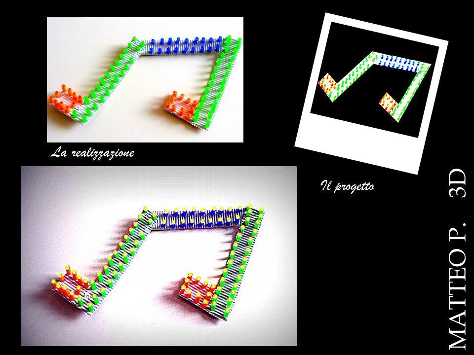 La realizzazione MATTEO P. 3D Il progetto