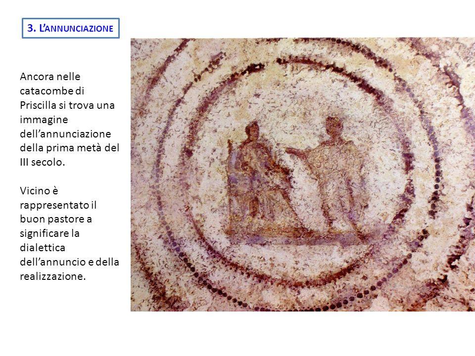 3. L'annunciazione Ancora nelle catacombe di Priscilla si trova una immagine dell'annunciazione della prima metà del III secolo.