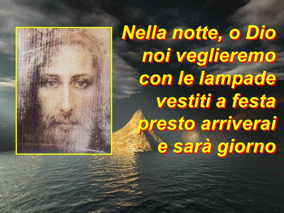 Nella notte, o Dio noi veglieremo con le lampade vestiti a festa presto arriverai e sarà giorno