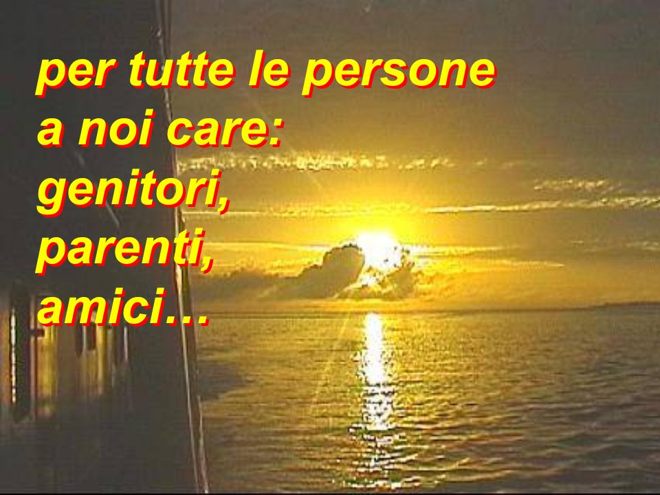 per tutte le persone a noi care: genitori, parenti, amici…