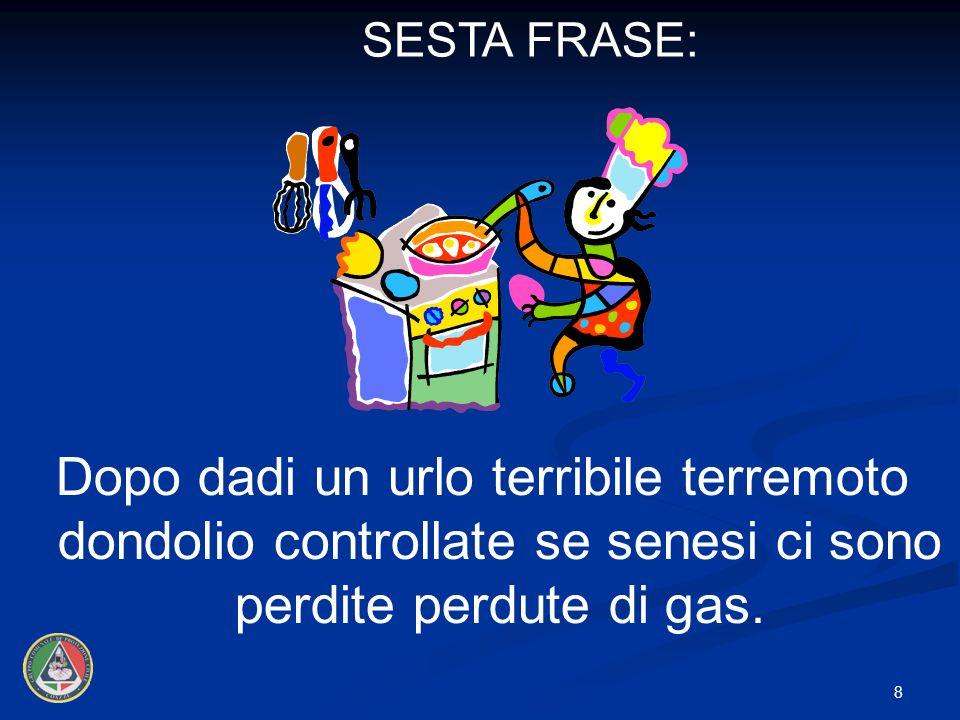 SESTA FRASE: Dopo dadi un urlo terribile terremoto dondolio controllate se senesi ci sono perdite perdute di gas.