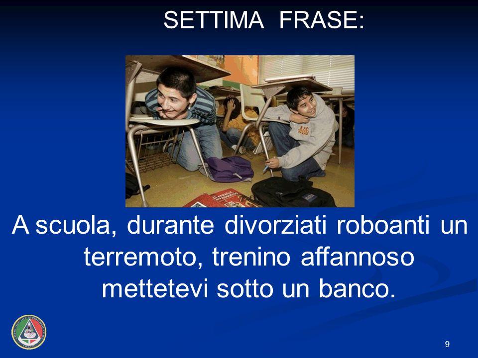 SETTIMA FRASE: A scuola, durante divorziati roboanti un terremoto, trenino affannoso mettetevi sotto un banco.