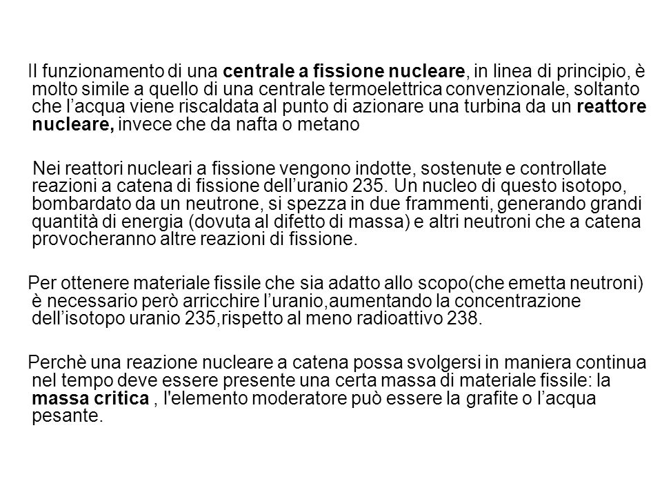 Il funzionamento di una centrale a fissione nucleare, in linea di principio, è molto simile a quello di una centrale termoelettrica convenzionale, soltanto che l'acqua viene riscaldata al punto di azionare una turbina da un reattore nucleare, invece che da nafta o metano