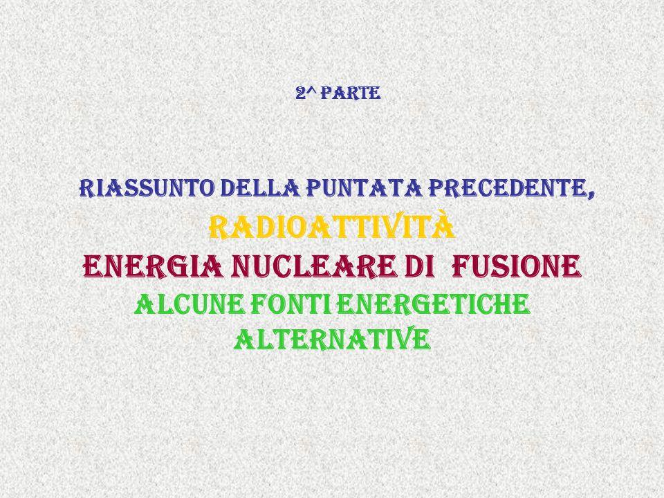 2^ parte riassunto della puntata precedente, radioattività Energia nucleare di fusione alcune fonti energetiche alternative