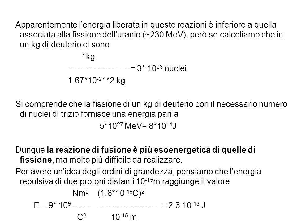 Apparentemente l'energia liberata in queste reazioni è inferiore a quella associata alla fissione dell'uranio (~230 MeV), però se calcoliamo che in un kg di deuterio ci sono