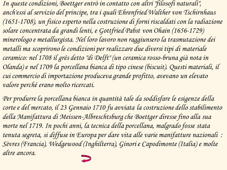 In queste condizioni, Boettger entrò in contatto con altri filosofi naturali , anch essi al servizio del principe, tra i quali Ehrenfried Walther von Tschirnhaus (1651-1708), un fisico esperto nella costruzione di forni riscaldati con la radiazione solare concentrata da grandi lenti, e Gottfried Pabst von Ohain (1656-1729) minerologo e metallurgista. Nel loro lavoro non raggiunsero la trasmutazione dei metalli ma scoprirono le condizioni per realizzare due diversi tipi di materiale ceramico: nel 1708 il grés detto di Delft (un ceramica rosso-bruna già nota in Olanda) e nel 1709 la porcellana bianca di tipo cinese (biscuit). Questi materiali, il cui commercio di importazione produceva grande profitto, avevano un elevato valore perché erano molto ricercati.