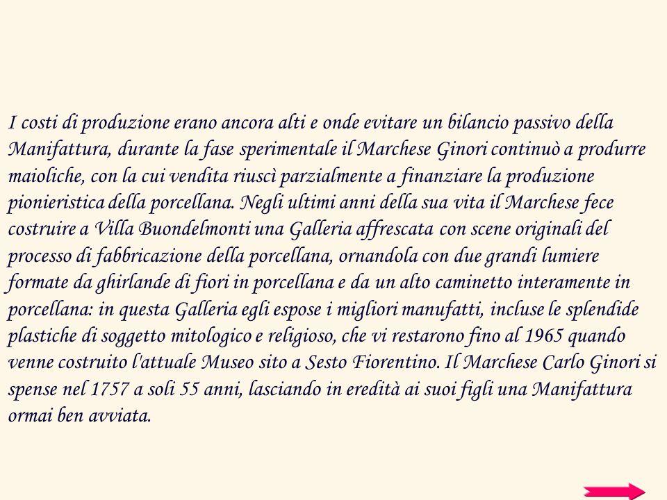I costi di produzione erano ancora alti e onde evitare un bilancio passivo della Manifattura, durante la fase sperimentale il Marchese Ginori continuò a produrre maioliche, con la cui vendita riuscì parzialmente a finanziare la produzione pionieristica della porcellana.