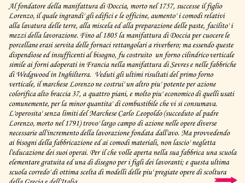 Al fondatore della manifattura di Doccia, morto nel 1757, successe il figlio Lorenzo, il quale ingrandi gli edifici e le officine, aumento i comodi relativi alla lavatura delle terre, alla miscela ed alla preparazione delle paste, facilito i mezzi della lavorazione.