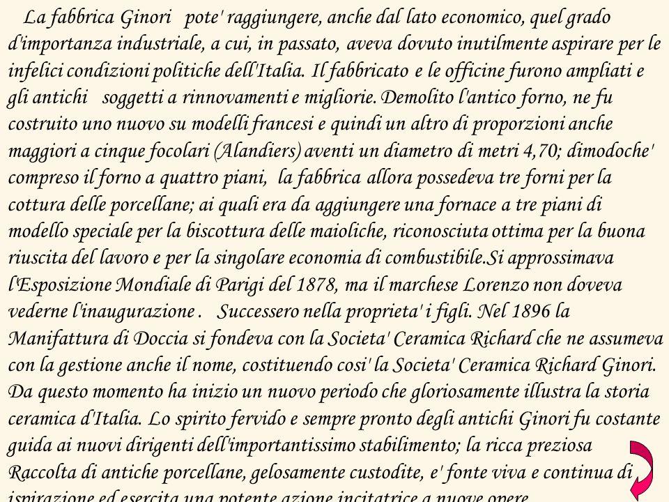 La fabbrica Ginori pote raggiungere, anche dal lato economico, quel grado d importanza industriale, a cui, in passato, aveva dovuto inutilmente aspirare per le infelici condizioni politiche dell Italia.