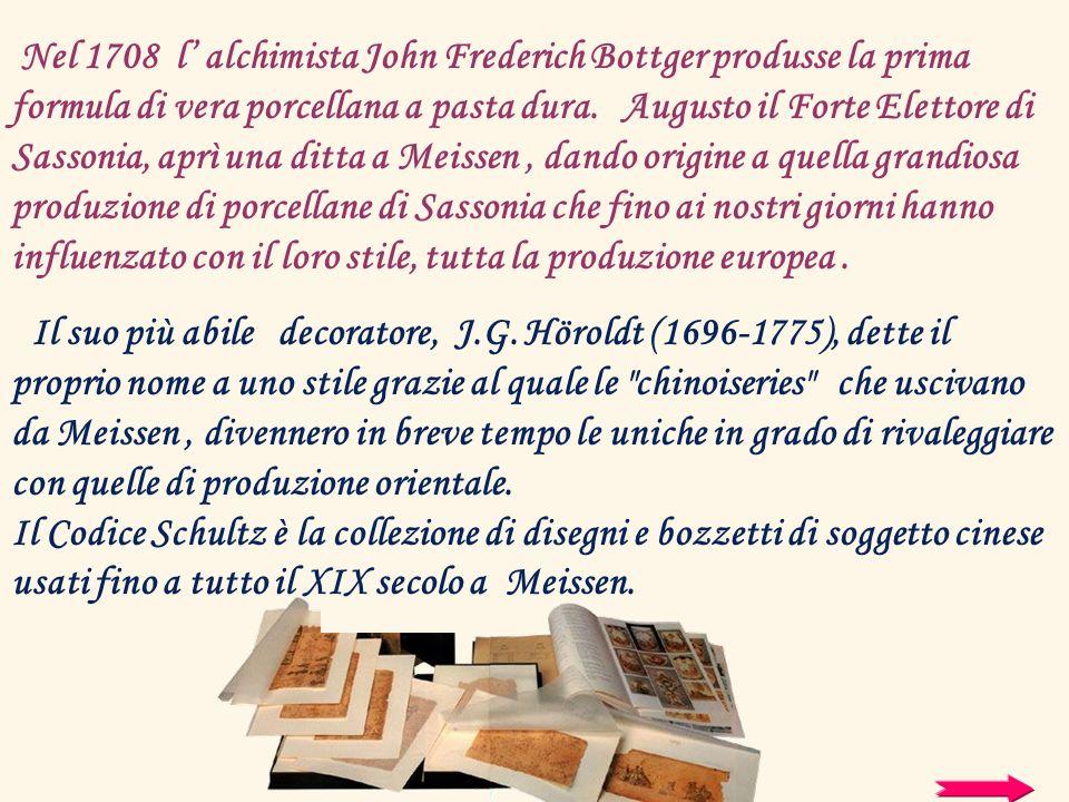 Nel 1708 l' alchimista John Frederich Bottger produsse la prima formula di vera porcellana a pasta dura. Augusto il Forte Elettore di Sassonia, aprì una ditta a Meissen , dando origine a quella grandiosa produzione di porcellane di Sassonia che fino ai nostri giorni hanno influenzato con il loro stile, tutta la produzione europea .