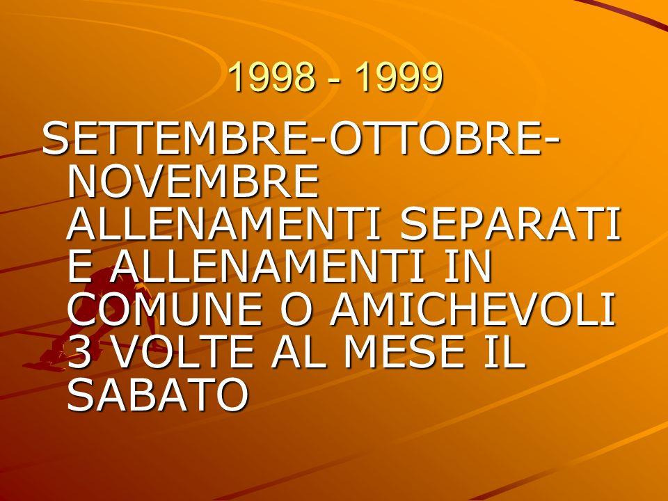 1998 - 1999 SETTEMBRE-OTTOBRE-NOVEMBRE ALLENAMENTI SEPARATI E ALLENAMENTI IN COMUNE O AMICHEVOLI 3 VOLTE AL MESE IL SABATO.